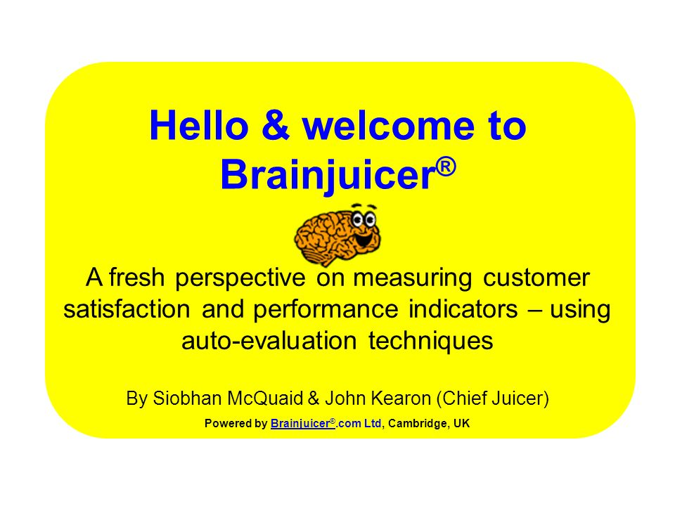 Hello & welcome to Brainjuicer ® Powered by Brainjuicer ®.com Ltd, Cambridge, UKBrainjuicer ® A fresh perspective on measuring customer satisfaction and performance indicators – using auto-evaluation techniques By Siobhan McQuaid & John Kearon (Chief Juicer)