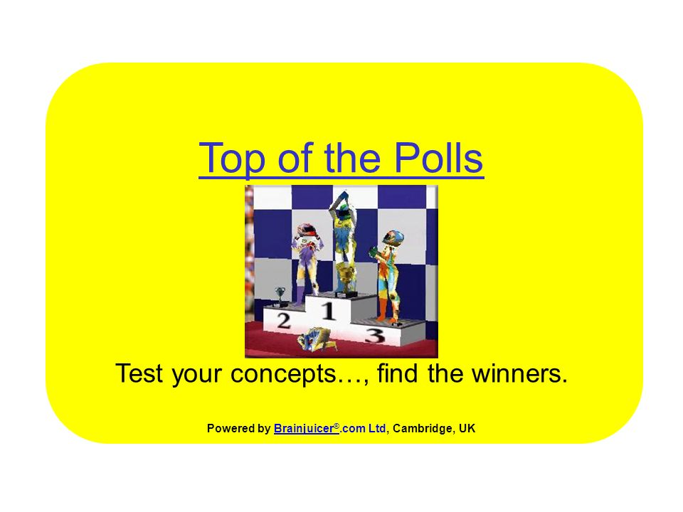 Top of the Polls Test your concepts…, Powered by Brainjuicer ®.com Ltd, Cambridge, UKBrainjuicer ® find the winners.