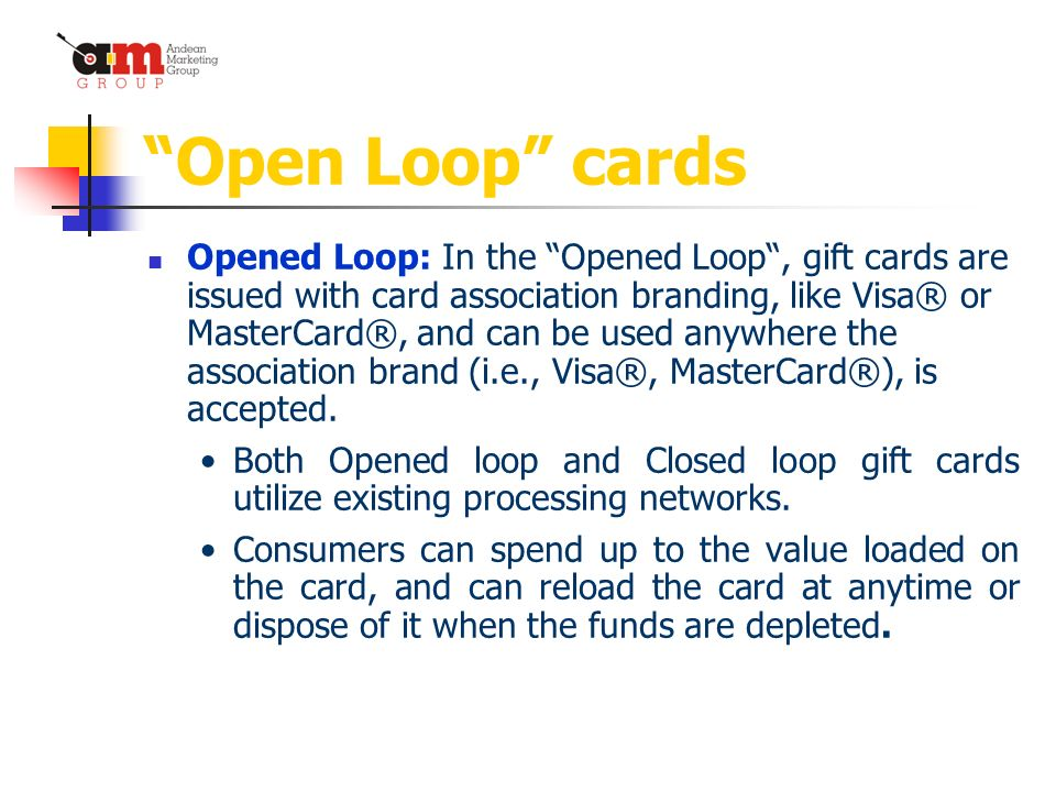 Open Loop cards Opened Loop: In the Opened Loop, gift cards are issued with card association branding, like Visa® or MasterCard®, and can be used anywhere the association brand (i.e., Visa®, MasterCard®), is accepted.