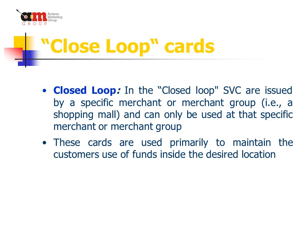 Close Loop cards Closed Loop: In the Closed loop SVC are issued by a specific merchant or merchant group (i.e., a shopping mall) and can only be used at that specific merchant or merchant group These cards are used primarily to maintain the customers use of funds inside the desired location