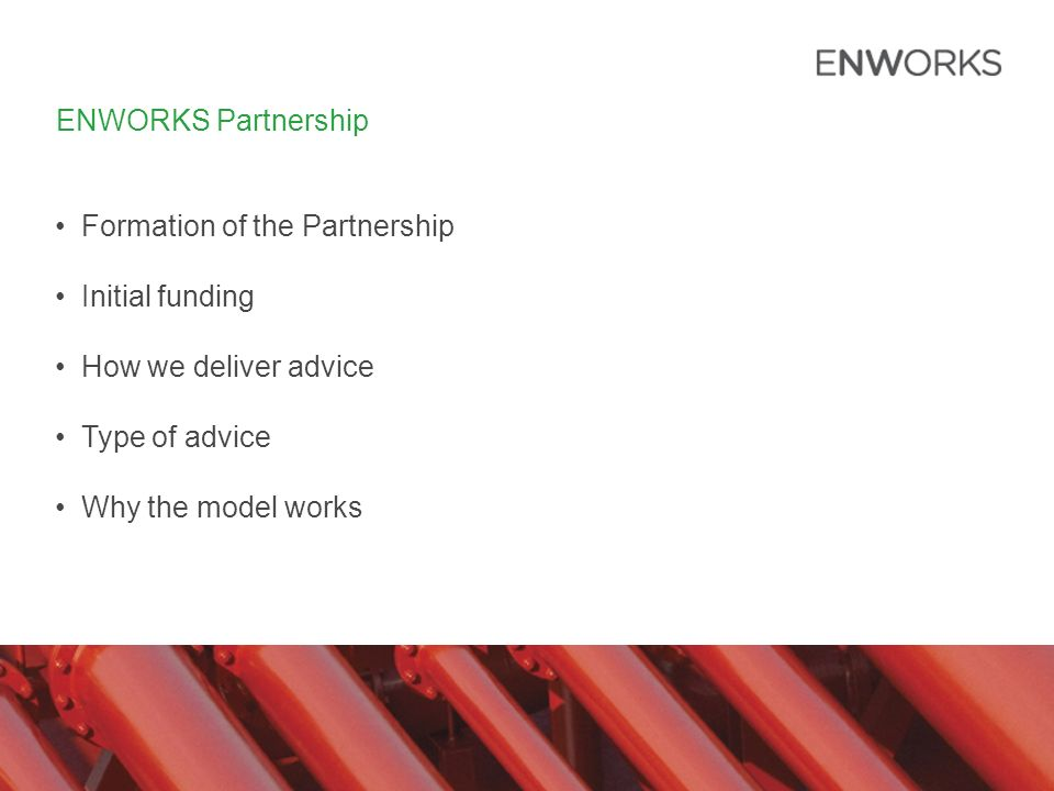 ENWORKS Partnership Formation of the Partnership Initial funding How we deliver advice Type of advice Why the model works