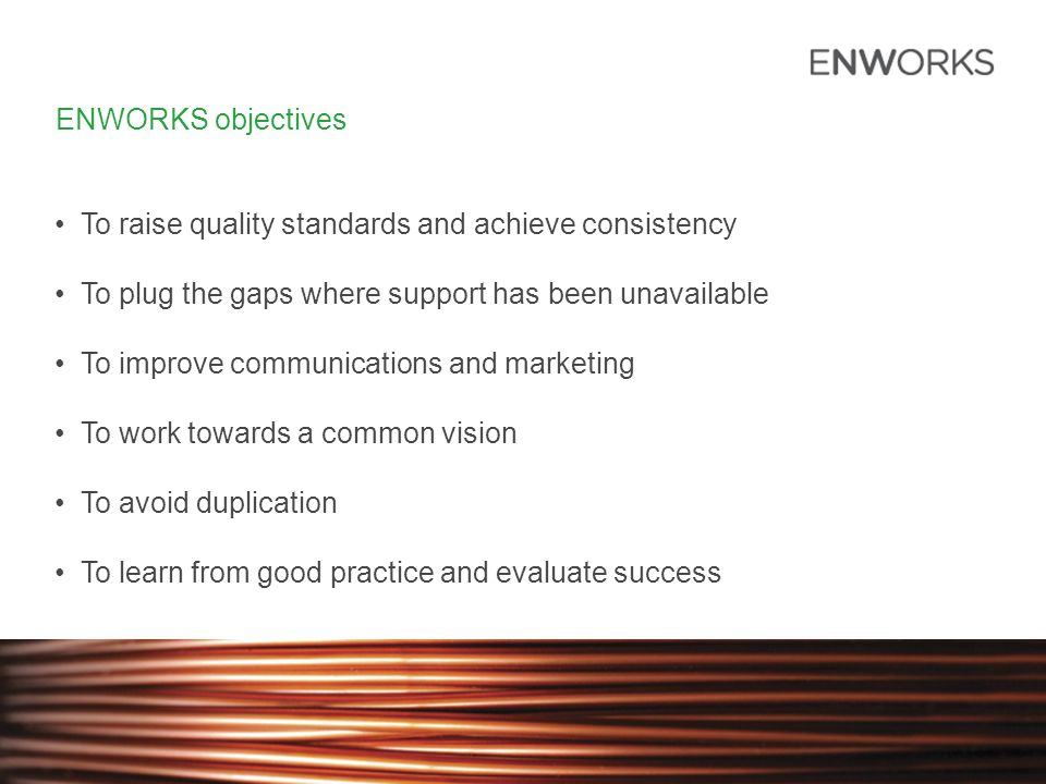 ENWORKS objectives To raise quality standards and achieve consistency To plug the gaps where support has been unavailable To improve communications and marketing To work towards a common vision To avoid duplication To learn from good practice and evaluate success
