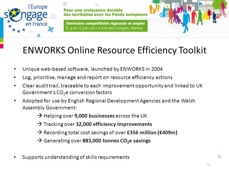 ENWORKS Online Resource Efficiency Toolkit Unique web-based software, launched by ENWORKS in 2004 Log, prioritise, manage and report on resource efficiency actions Clear audit trail, traceable to each improvement opportunity and linked to UK Governments CO 2 e conversion factors Adopted for use by English Regional Development Agencies and the Welsh Assembly Government: Helping over 9,000 businesses across the UK Tracking over 32,000 efficiency improvements Recording total cost savings of over £356 million (409m) Generating over 883,000 tonnes CO 2 e savings Supports understanding of skills requirements