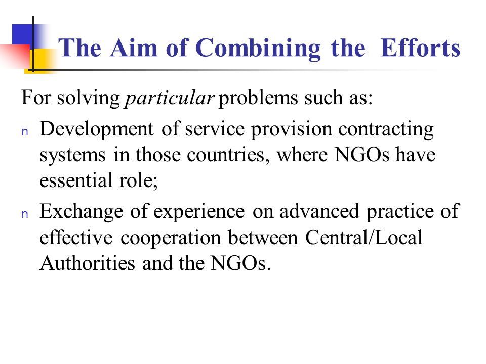 The Aim of Combining the Efforts For solving particular problems such as: n Development of service provision contracting systems in those countries, where NGOs have essential role; n Exchange of experience on advanced practice of effective cooperation between Central/Local Authorities and the NGOs.