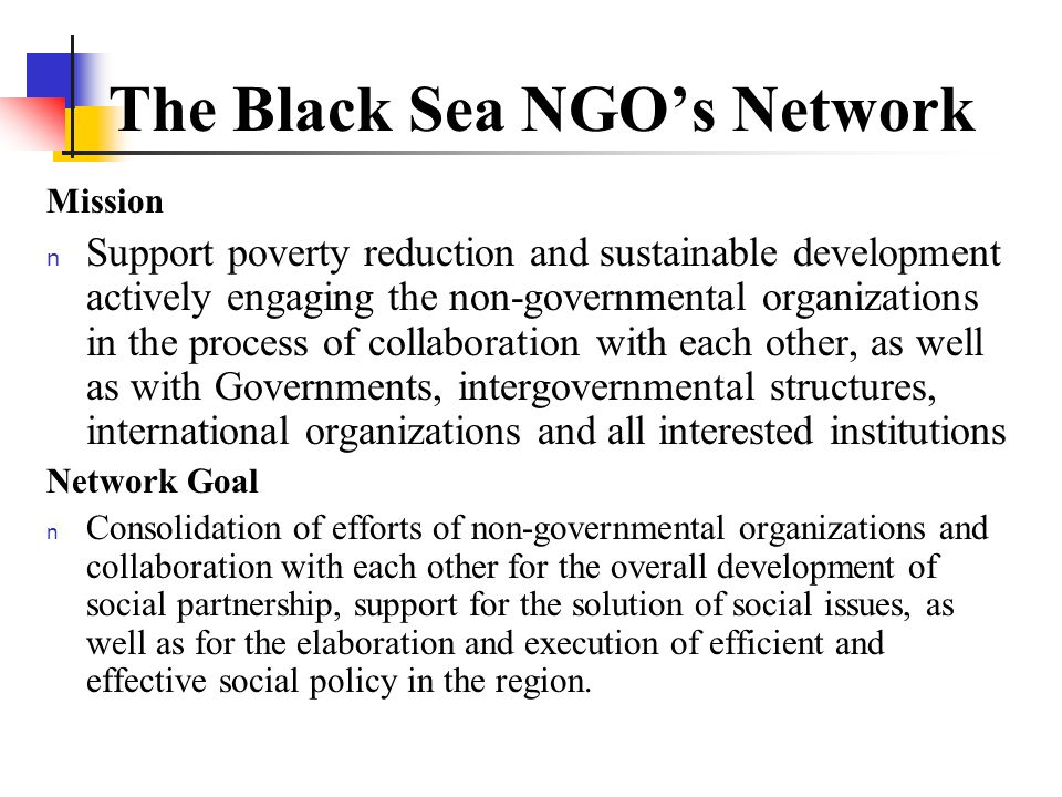 Mission n Support poverty reduction and sustainable development actively engaging the non-governmental organizations in the process of collaboration with each other, as well as with Governments, intergovernmental structures, international organizations and all interested institutions Network Goal n Consolidation of efforts of non-governmental organizations and collaboration with each other for the overall development of social partnership, support for the solution of social issues, as well as for the elaboration and execution of efficient and effective social policy in the region.