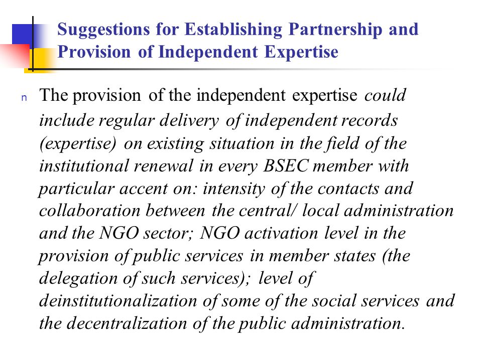 Suggestions for Establishing Partnership and Provision of Independent Expertise The provision of the independent expertise could include regular delivery of independent records (expertise) on existing situation in the field of the institutional renewal in every BSEC member with particular accent on: intensity of the contacts and collaboration between the central/ local administration and the NGO sector; NGO activation level in the provision of public services in member states (the delegation of such services); level of deinstitutionalization of some of the social services and the decentralization of the public administration.