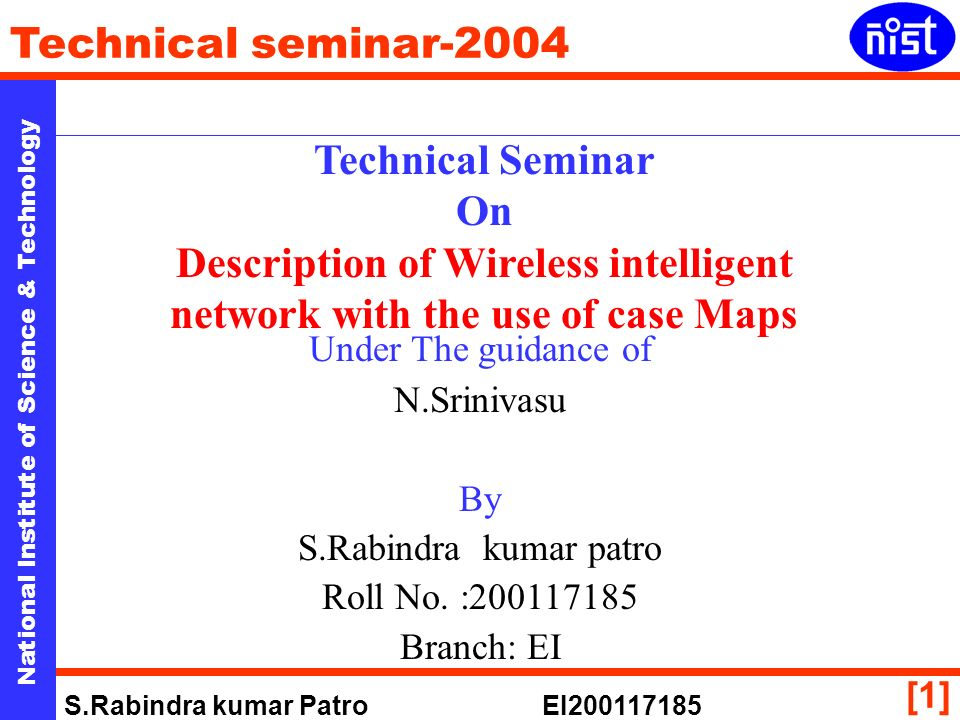 National Institute of Science & Technology Technical seminar-2004 S.Rabindra kumar Patro EI [1] Technical Seminar On Description of Wireless intelligent network with the use of case Maps Under The guidance of N.Srinivasu By S.Rabindra kumar patro Roll No.