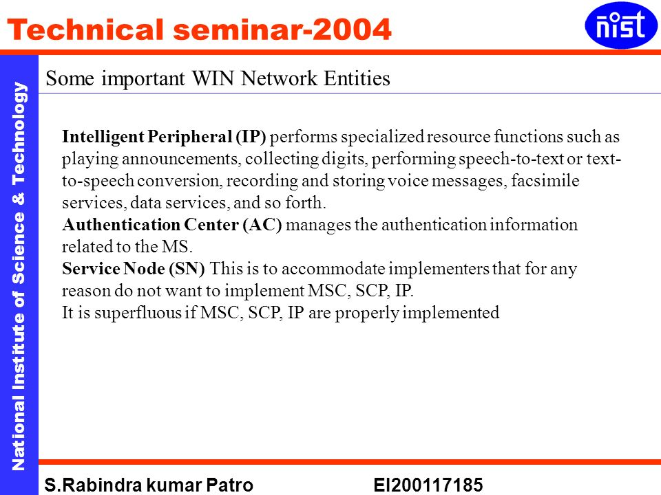 National Institute of Science & Technology Technical seminar-2004 S.Rabindra kumar Patro EI Some important WIN Network Entities Intelligent Peripheral (IP) performs specialized resource functions such as playing announcements, collecting digits, performing speech-to-text or text- to-speech conversion, recording and storing voice messages, facsimile services, data services, and so forth.