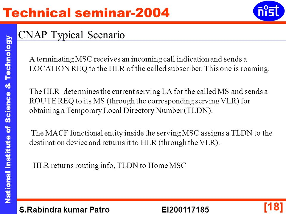 National Institute of Science & Technology Technical seminar-2004 S.Rabindra kumar Patro EI [18] CNAP Typical Scenario A terminating MSC receives an incoming call indication and sends a LOCATION REQ to the HLR of the called subscriber.