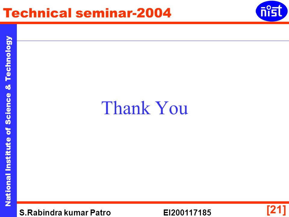 National Institute of Science & Technology Technical seminar-2004 S.Rabindra kumar Patro EI [21] Thank You