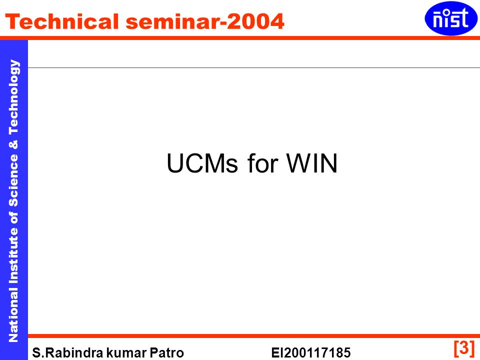 National Institute of Science & Technology Technical seminar-2004 S.Rabindra kumar Patro EI [3] UCMs for WIN