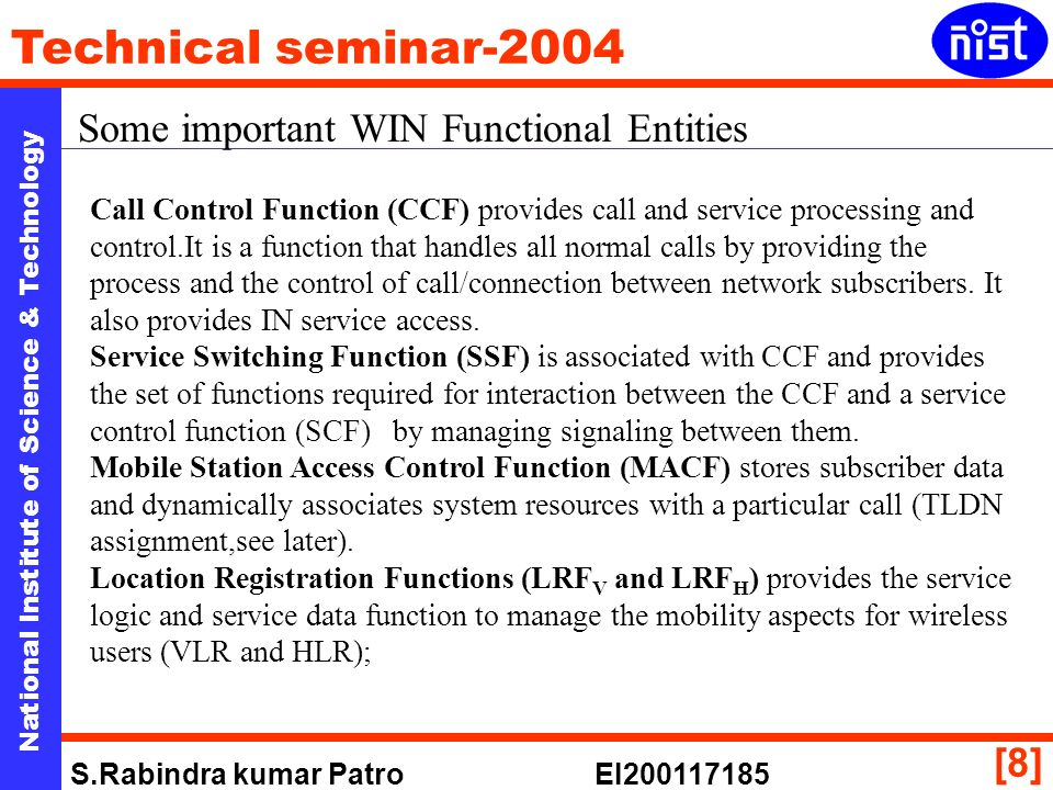 National Institute of Science & Technology Technical seminar-2004 S.Rabindra kumar Patro EI [8] Some important WIN Functional Entities Call Control Function (CCF) provides call and service processing and control.It is a function that handles all normal calls by providing the process and the control of call/connection between network subscribers.