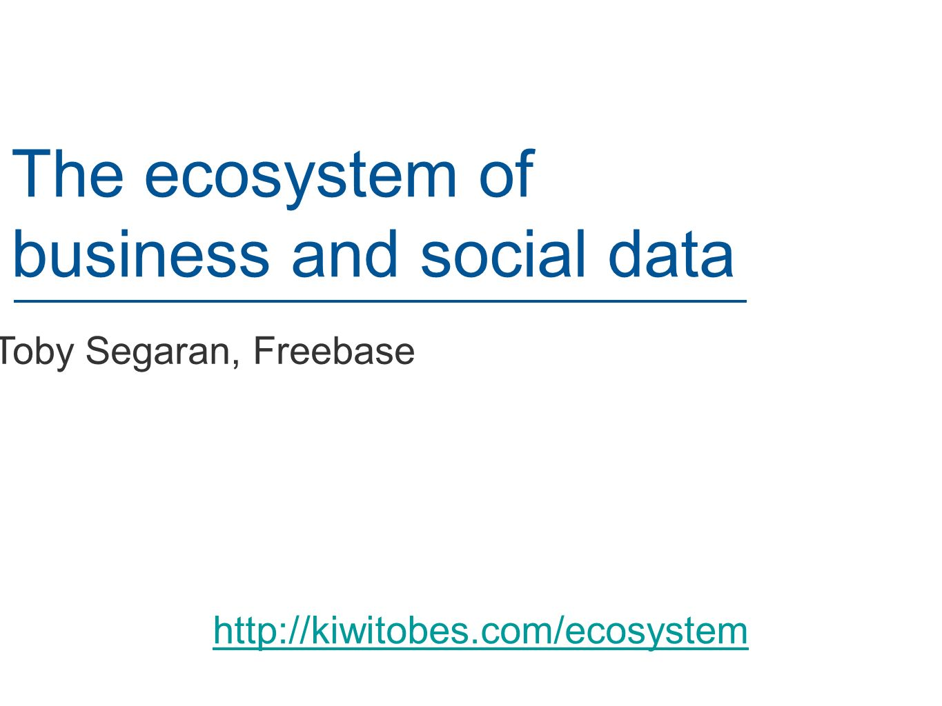 Toby Segaran, Freebase The ecosystem of business and social data http://kiwitobes.com/ecosystem