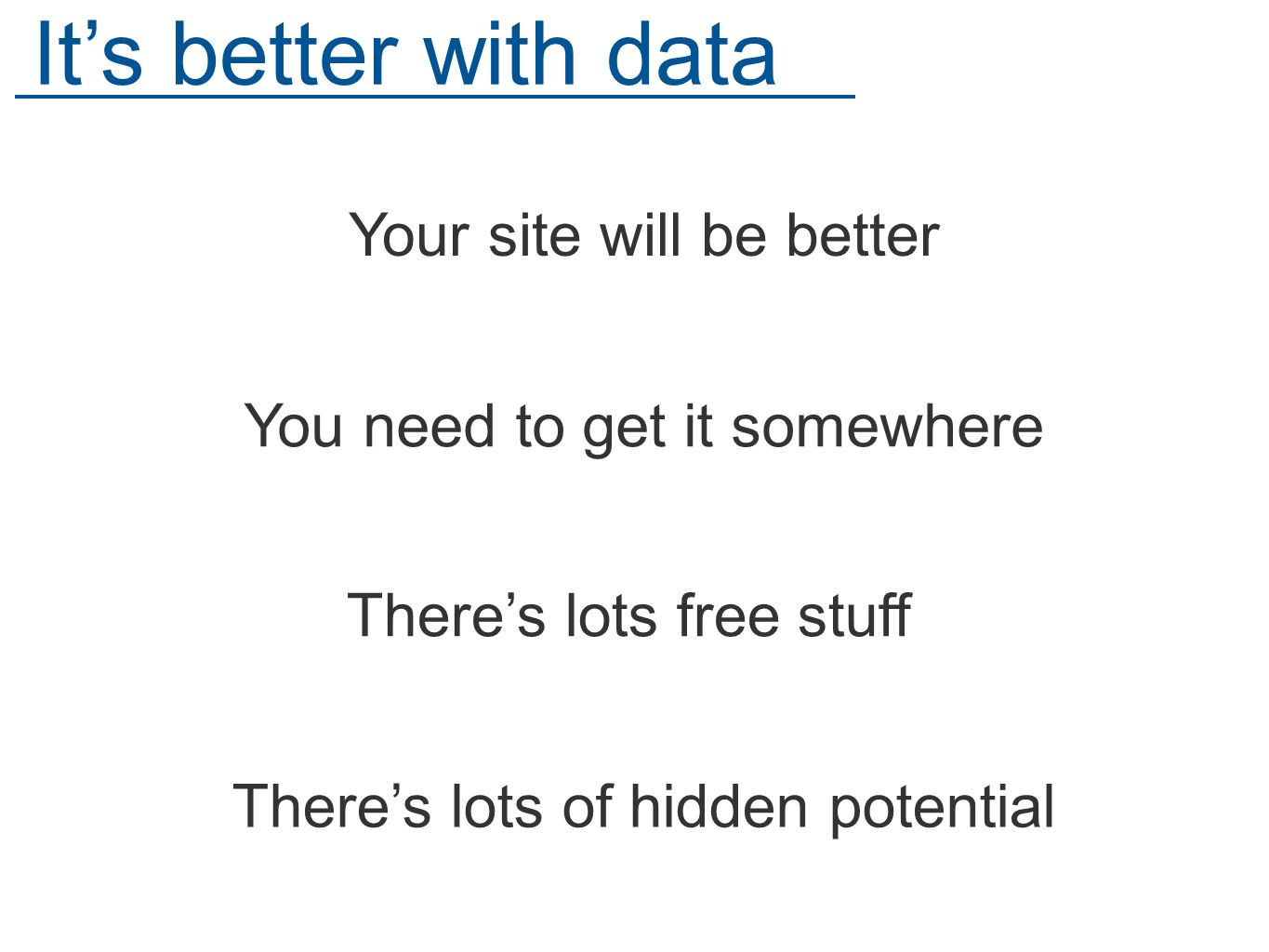 Theres lots of hidden potential Its better with data Your site will be better You need to get it somewhere Theres lots free stuff
