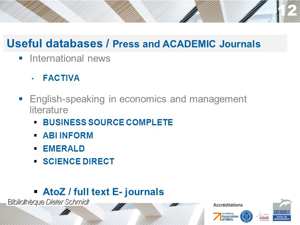 12 International news FACTIVA English-speaking in economics and management literature BUSINESS SOURCE COMPLETE ABI INFORM EMERALD SCIENCE DIRECT AtoZ / full text E- journals Useful databases / Press and ACADEMIC Journals