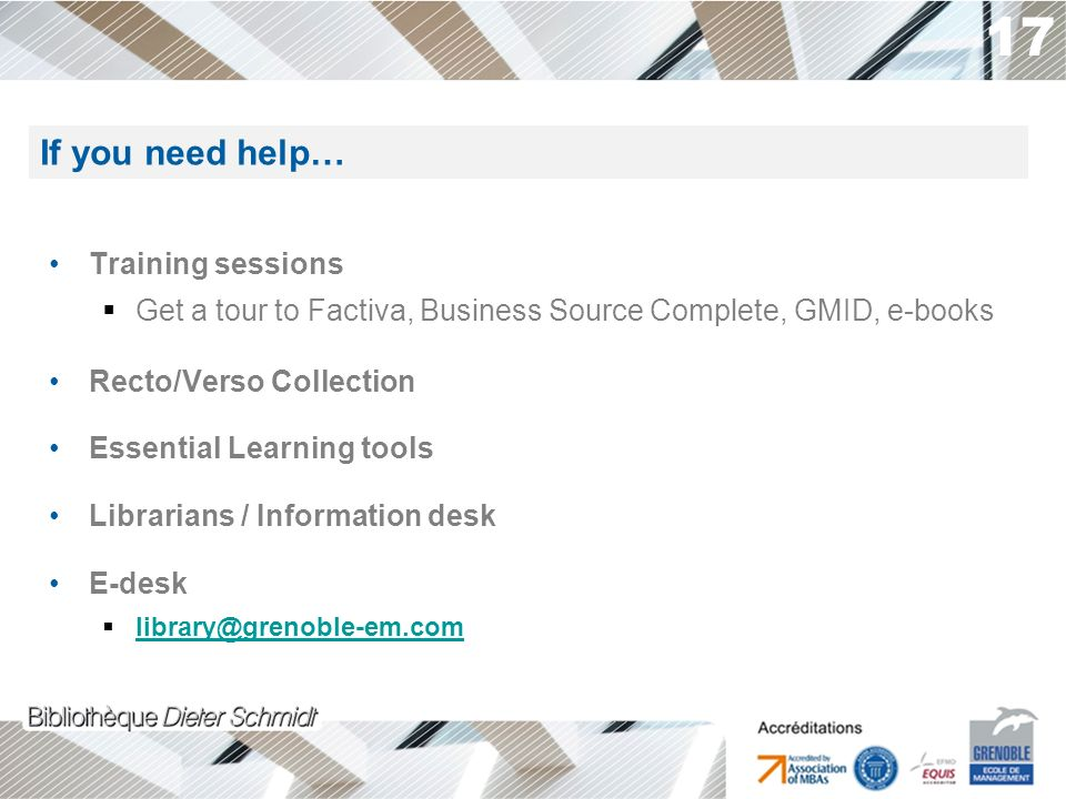 17 Training sessions Get a tour to Factiva, Business Source Complete, GMID, e-books Recto/Verso Collection Essential Learning tools Librarians / Information desk E-desk library@grenoble-em.com If you need help…