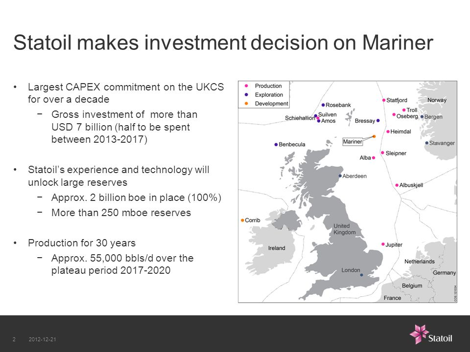 Statoil makes investment decision on Mariner Largest CAPEX commitment on the UKCS for over a decade Gross investment of more than USD 7 billion (half to be spent between ) Statoils experience and technology will unlock large reserves Approx.