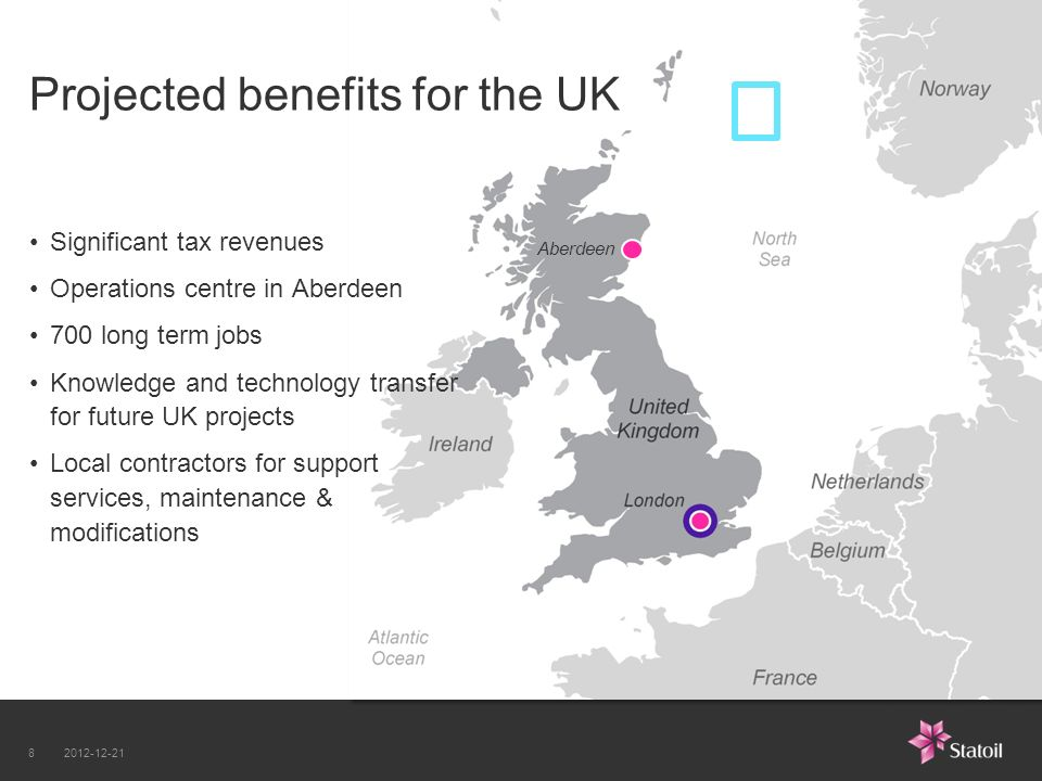 Aberdeen Projected benefits for the UK Significant tax revenues Operations centre in Aberdeen 700 long term jobs Knowledge and technology transfer for future UK projects Local contractors for support services, maintenance & modifications