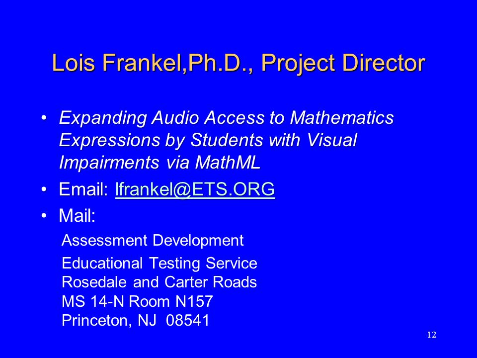 Lois Frankel,Ph.D., Project Director Expanding Audio Access to Mathematics Expressions by Students with Visual Impairments via MathMLExpanding Audio Access to Mathematics Expressions by Students with Visual Impairments via MathML    Mail: Assessment Development Educational Testing Service Rosedale and Carter Roads MS 14-N Room N157 Princeton, NJ