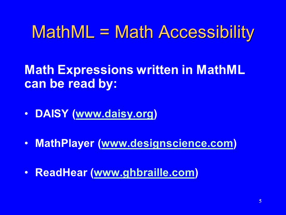 5 MathML = Math Accessibility Math Expressions written in MathML can be read by: DAISY (www.daisy.org)www.daisy.org MathPlayer (www.designscience.com)www.designscience.com ReadHear (www.ghbraille.com)www.ghbraille.com