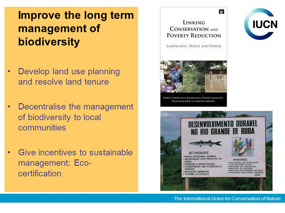 The International Union for Conservation of Nature Improve the long term management of biodiversity Develop land use planning and resolve land tenure Decentralise the management of biodiversity to local communities Give incentives to sustainable management: Eco- certification