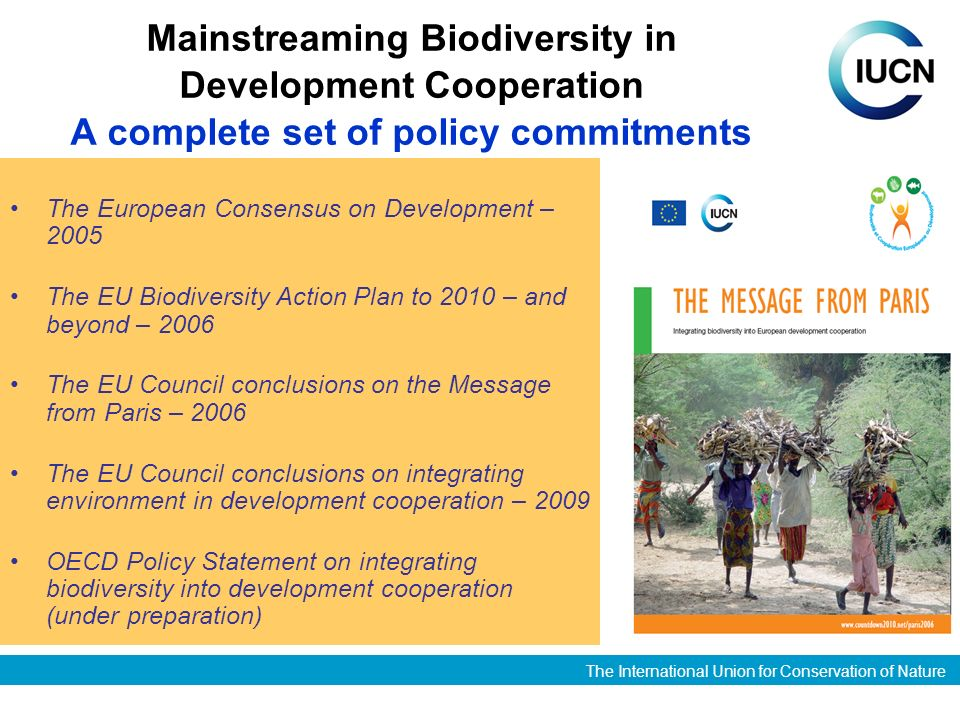 The International Union for Conservation of Nature Mainstreaming Biodiversity in Development Cooperation A complete set of policy commitments The European Consensus on Development – 2005 The EU Biodiversity Action Plan to 2010 – and beyond – 2006 The EU Council conclusions on the Message from Paris – 2006 The EU Council conclusions on integrating environment in development cooperation – 2009 OECD Policy Statement on integrating biodiversity into development cooperation (under preparation)