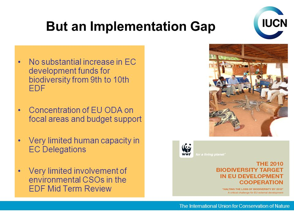 The International Union for Conservation of Nature But an Implementation Gap No substantial increase in EC development funds for biodiversity from 9th to 10th EDF Concentration of EU ODA on focal areas and budget support Very limited human capacity in EC Delegations Very limited involvement of environmental CSOs in the EDF Mid Term Review