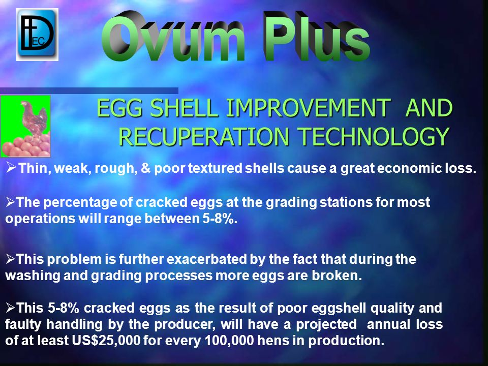 EGG SHELL IMPROVEMENT AND RECUPERATION TECHNOLOGY Thin, weak, rough, & poor textured shells cause a great economic loss.