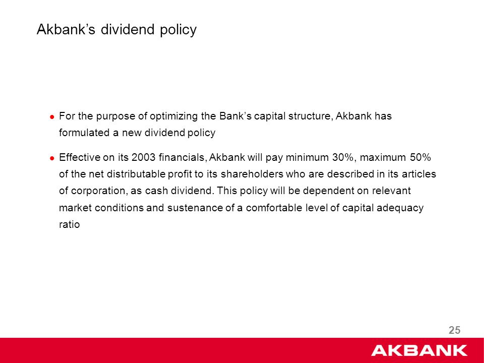 25 Akbanks dividend policy For the purpose of optimizing the Banks capital structure, Akbank has formulated a new dividend policy Effective on its 2003 financials, Akbank will pay minimum 30%, maximum 50% of the net distributable profit to its shareholders who are described in its articles of corporation, as cash dividend.