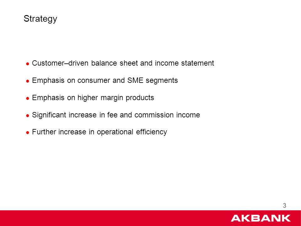 3 Strategy Customer–driven balance sheet and income statement Emphasis on consumer and SME segments Emphasis on higher margin products Significant increase in fee and commission income Further increase in operational efficiency