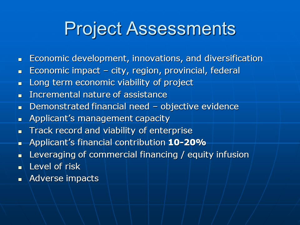 Project Assessments Economic development, innovations, and diversification Economic development, innovations, and diversification Economic impact – city, region, provincial, federal Economic impact – city, region, provincial, federal Long term economic viability of project Long term economic viability of project Incremental nature of assistance Incremental nature of assistance Demonstrated financial need – objective evidence Demonstrated financial need – objective evidence Applicants management capacity Applicants management capacity Track record and viability of enterprise Track record and viability of enterprise Applicants financial contribution 10-20% Applicants financial contribution 10-20% Leveraging of commercial financing / equity infusion Leveraging of commercial financing / equity infusion Level of risk Level of risk Adverse impacts Adverse impacts