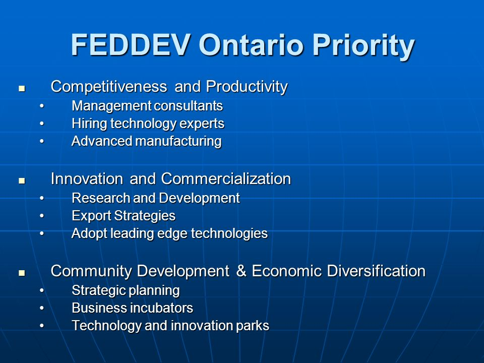 FEDDEV Ontario Priority Competitiveness and Productivity Competitiveness and Productivity Management consultantsManagement consultants Hiring technology expertsHiring technology experts Advanced manufacturingAdvanced manufacturing Innovation and Commercialization Innovation and Commercialization Research and DevelopmentResearch and Development Export StrategiesExport Strategies Adopt leading edge technologiesAdopt leading edge technologies Community Development & Economic Diversification Community Development & Economic Diversification Strategic planningStrategic planning Business incubatorsBusiness incubators Technology and innovation parksTechnology and innovation parks