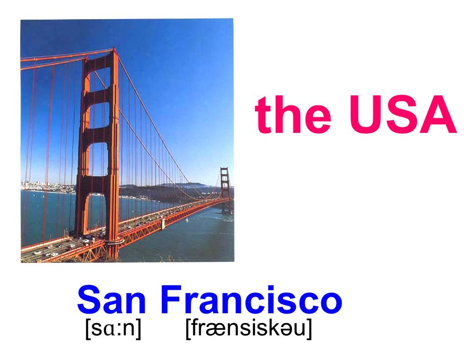 San Francisco the USA [s ɑ :n] [frænsiskəu]