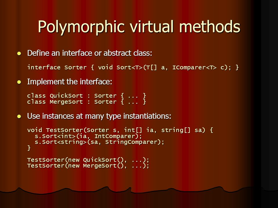 Polymorphic virtual methods Define an interface or abstract class: interface Sorter { void Sort (T[] a, IComparer c); } Define an interface or abstract class: interface Sorter { void Sort (T[] a, IComparer c); } Implement the interface: class QuickSort : Sorter {...