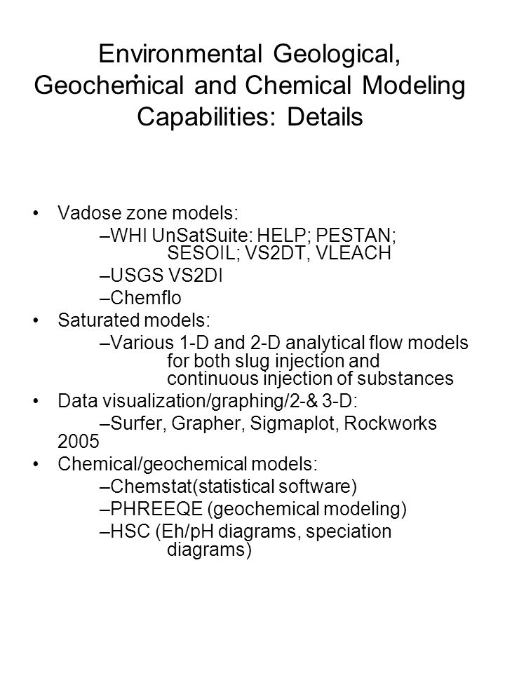 Environmental Geological, Geochemical and Chemical Modeling Capabilities: Details Vadose zone models: –WHI UnSatSuite: HELP; PESTAN; SESOIL; VS2DT, VLEACH –USGS VS2DI –Chemflo Saturated models: –Various 1-D and 2-D analytical flow models for both slug injection and continuous injection of substances Data visualization/graphing/2-& 3-D: –Surfer, Grapher, Sigmaplot, Rockworks 2005 Chemical/geochemical models: –Chemstat(statistical software) –PHREEQE (geochemical modeling) –HSC (Eh/pH diagrams, speciation diagrams)