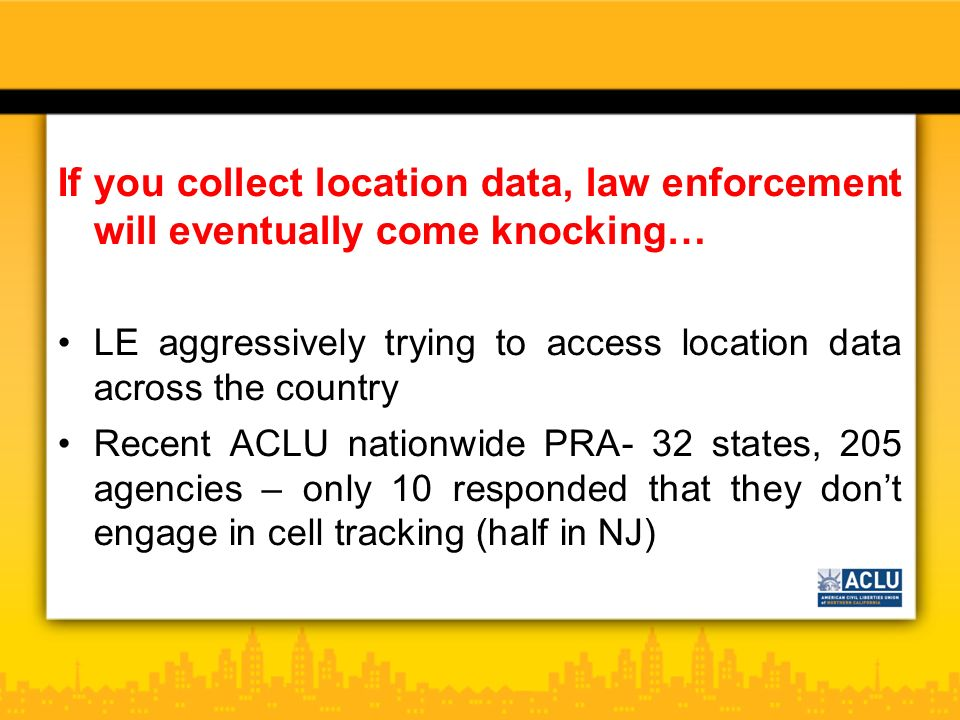If you collect location data, law enforcement will eventually come knocking… LE aggressively trying to access location data across the country Recent ACLU nationwide PRA- 32 states, 205 agencies – only 10 responded that they dont engage in cell tracking (half in NJ)
