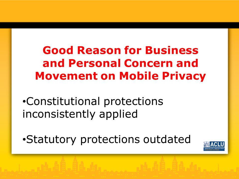 Good Reason for Business and Personal Concern and Movement on Mobile Privacy Constitutional protections inconsistently applied Statutory protections outdated