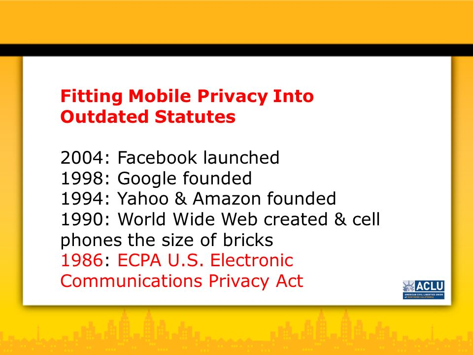 Fitting Mobile Privacy Into Outdated Statutes 2004: Facebook launched 1998: Google founded 1994: Yahoo & Amazon founded 1990: World Wide Web created & cell phones the size of bricks 1986: ECPA U.S.