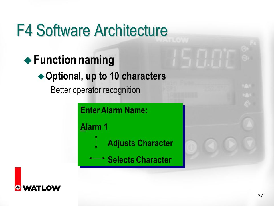 37 u Function naming u Optional, up to 10 characters Better operator recognition Enter Alarm Name: Alarm 1 Adjusts Character Selects Character Enter Alarm Name: Alarm 1 Adjusts Character Selects Character F4 Software Architecture