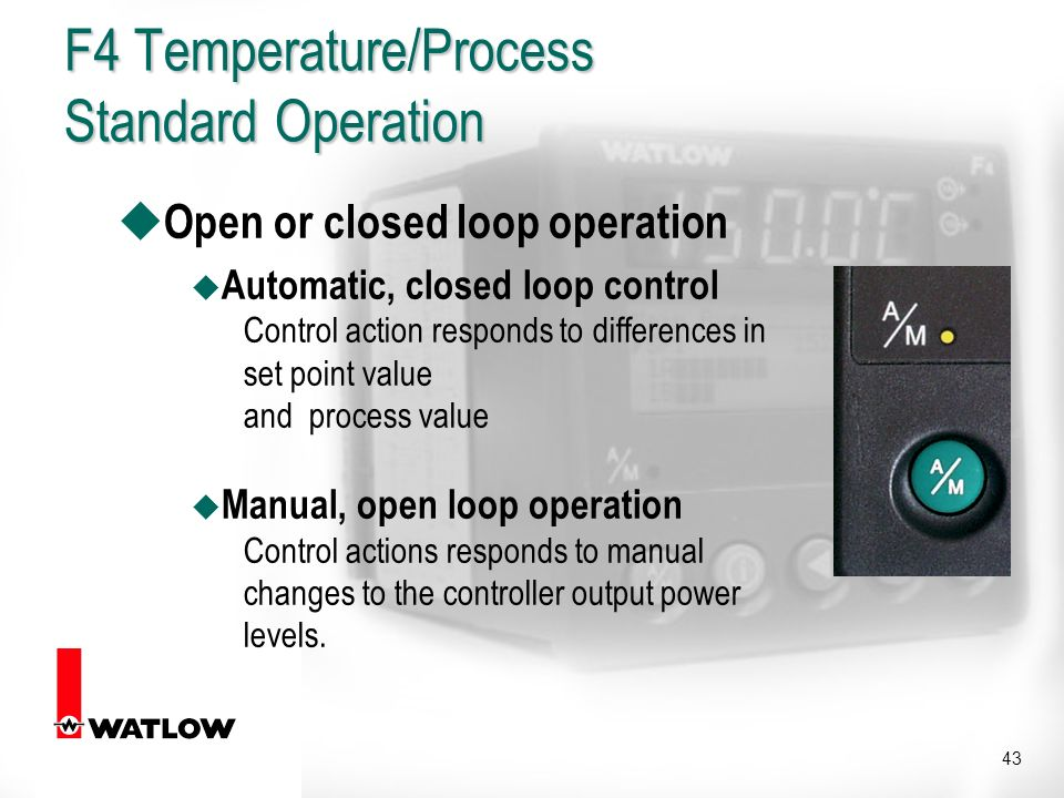 43 u Open or closed loop operation u Automatic, closed loop control Control action responds to differences in set point value and process value u Manual, open loop operation Control actions responds to manual changes to the controller output power levels.