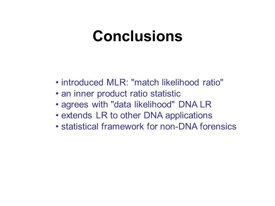 Conclusions introduced MLR: match likelihood ratio an inner product ratio statistic agrees with data likelihood DNA LR extends LR to other DNA applications statistical framework for non-DNA forensics