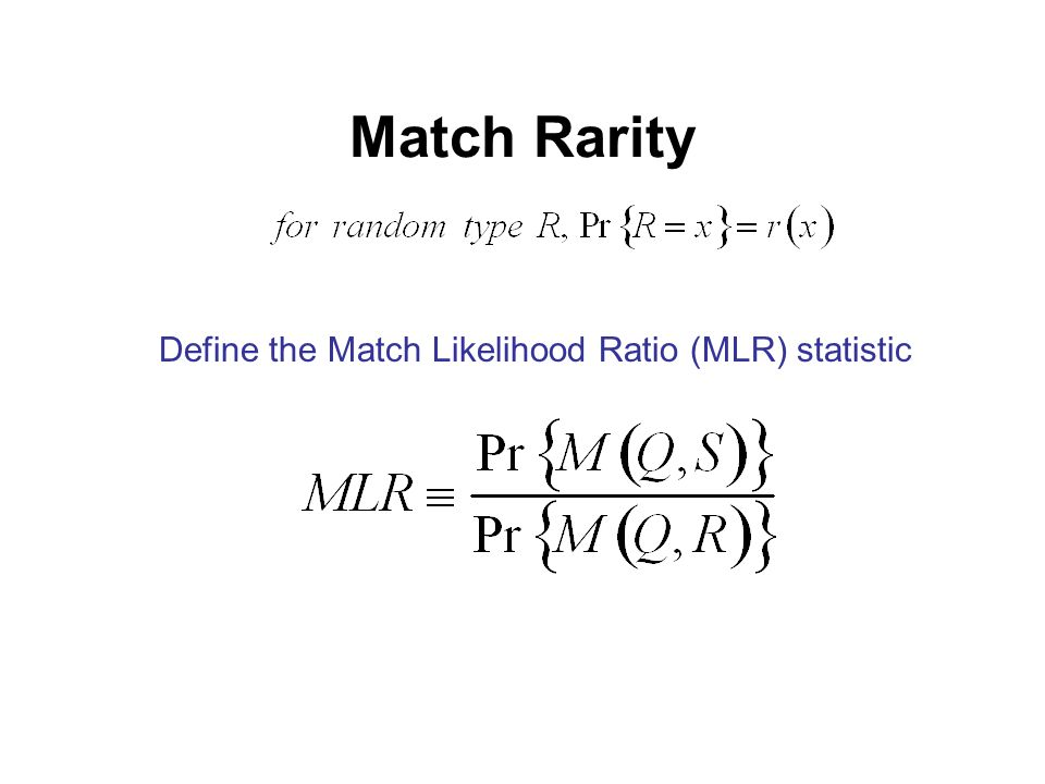 Match Rarity Define the Match Likelihood Ratio (MLR) statistic