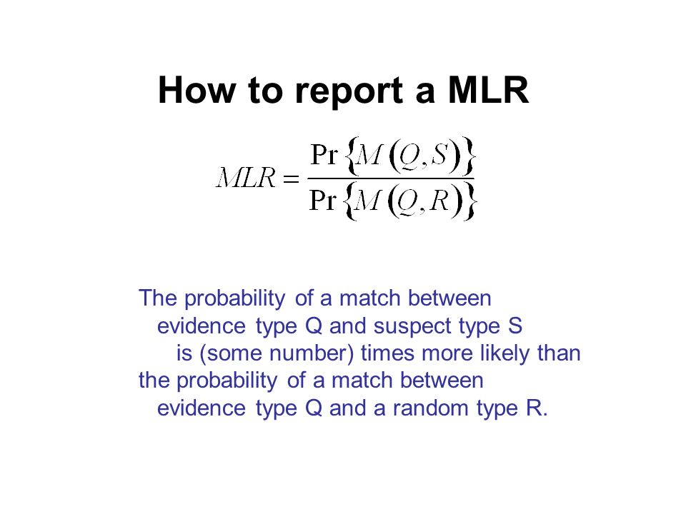 How to report a MLR The probability of a match between evidence type Q and suspect type S is (some number) times more likely than the probability of a match between evidence type Q and a random type R.