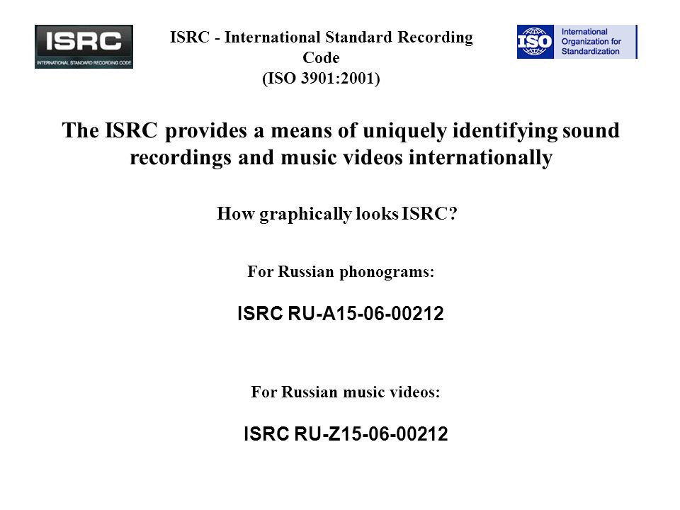 ISRC - International Standard Recording Code (ISO 3901:2001) The ISRC provides a means of uniquely identifying sound recordings and music videos internationally How graphically looks ISRC.