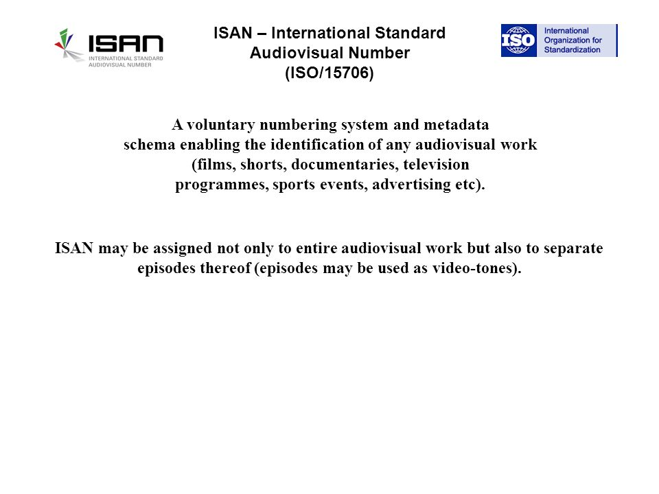 ISAN – International Standard Audiovisual Number (ISO/15706) A voluntary numbering system and metadata schema enabling the identification of any audiovisual work (films, shorts, documentaries, television programmes, sports events, advertising etc).