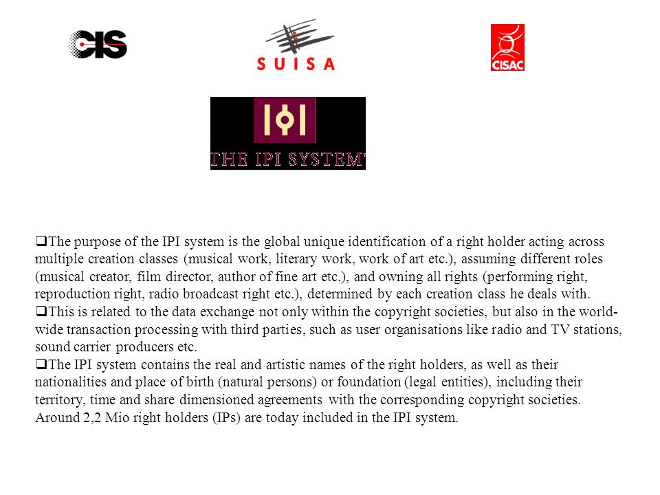The purpose of the IPI system is the global unique identification of a right holder acting across multiple creation classes (musical work, literary work, work of art etc.), assuming different roles (musical creator, film director, author of fine art etc.), and owning all rights (performing right, reproduction right, radio broadcast right etc.), determined by each creation class he deals with.
