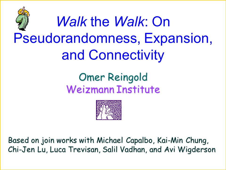 Walk the Walk: On Pseudorandomness, Expansion, and Connectivity Omer Reingold Weizmann Institute Based on join works with Michael Capalbo, Kai-Min Chung, Chi-Jen Lu, Luca Trevisan, Salil Vadhan, and Avi Wigderson