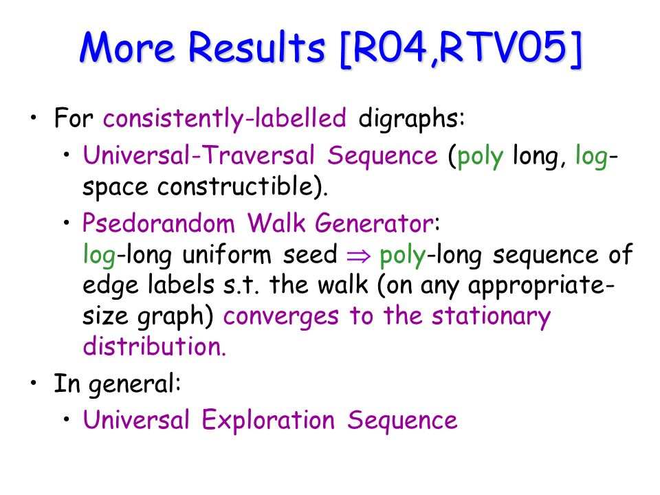 More Results [R04,RTV05] For consistently-labelled digraphs: Universal-Traversal Sequence (poly long, log- space constructible).