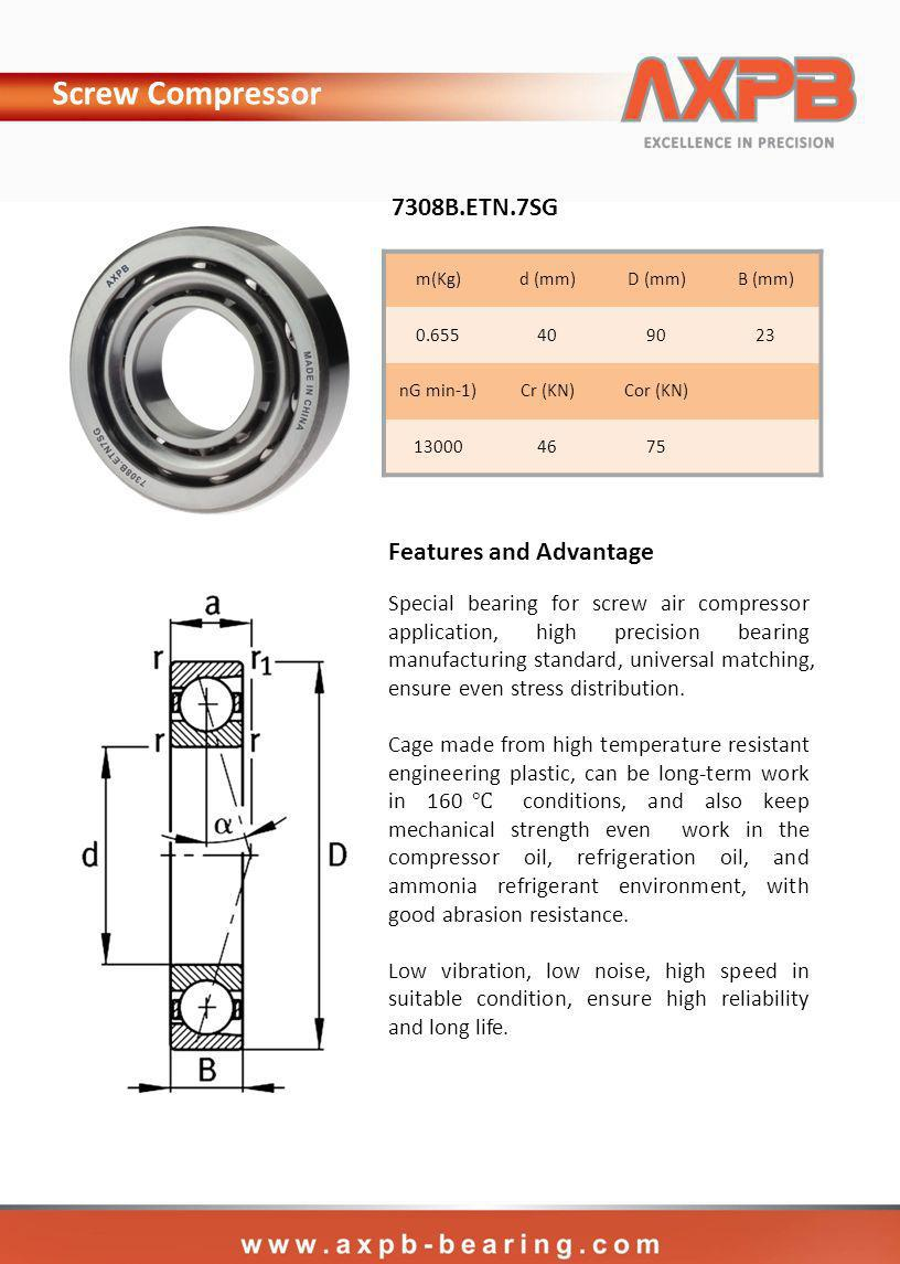 m(Kg)d (mm)D (mm)B (mm) nG min-1)Cr (KN)Cor (KN) B.ETN.7SG Screw Compressor Special bearing for screw air compressor application, high precision bearing manufacturing standard, universal matching, ensure even stress distribution.