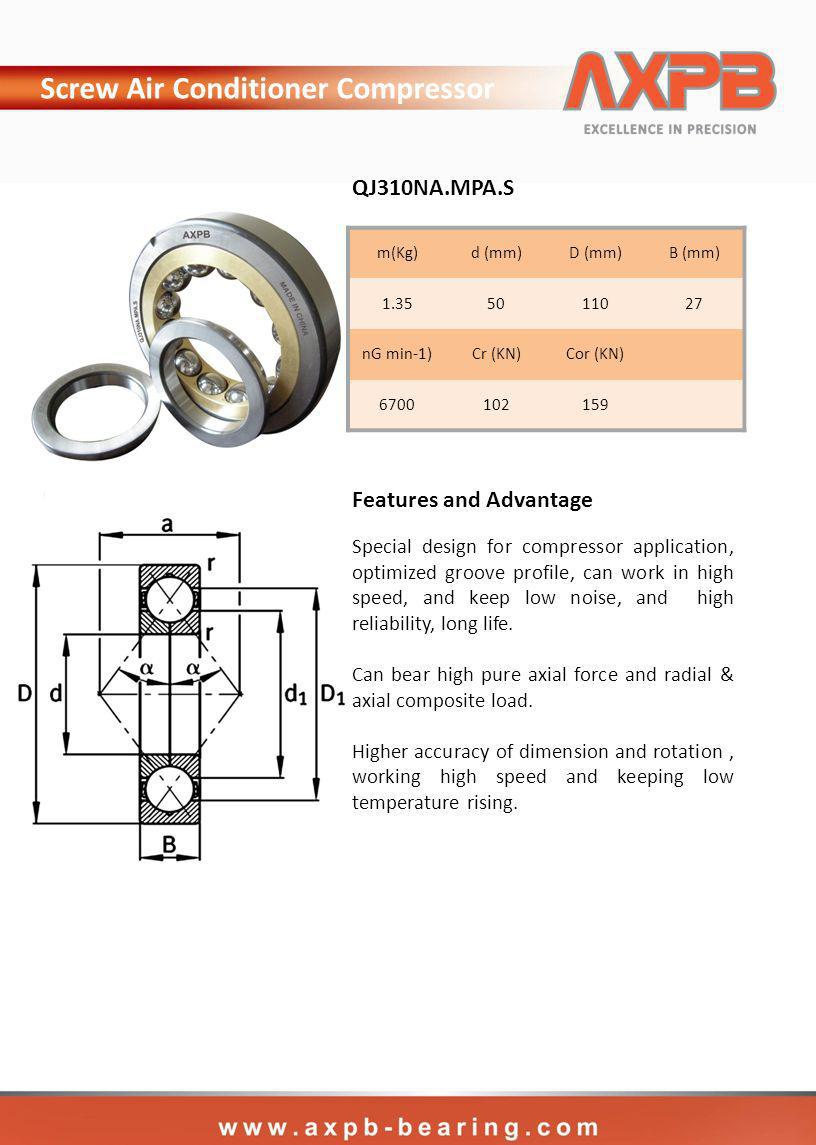 m(Kg)d (mm)D (mm)B (mm) nG min-1)Cr (KN)Cor (KN) QJ310NA.MPA.S Screw Air Conditioner Compressor Special design for compressor application, optimized groove profile, can work in high speed, and keep low noise, and high reliability, long life.
